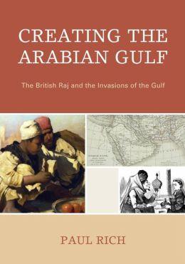 Creating the Arabian Gulf: The British Raj and the Invasions of the Gulf