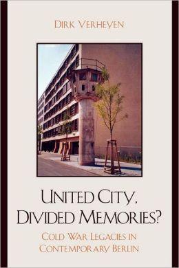 United City, Divided Memories?: Cold War Legacies in Contemporary Berlin Dirk Verheyen