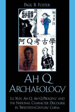 Ah Q Archaeology: Lu Xun, Ah Q, Ah Q Progeny, and the National Character Discourse in Twentieth Century China