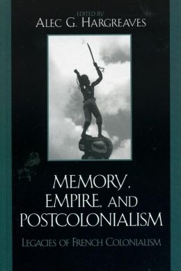 Memory, Empire, and Postcolonialism: Legacies of French Colonialism