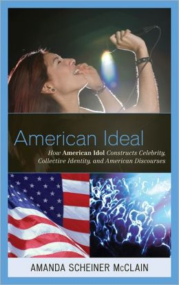 American Ideal: How American Idol Constructs Celebrity, Collective Identity, and American Discourses