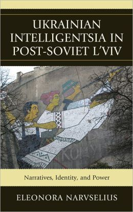 Ukrainian Intelligentsia in Post-Soviet L'viv: Narratives, Identity and Power