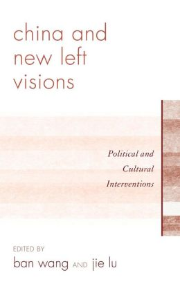 China and New Left Visions: Political and Cultural Interventions