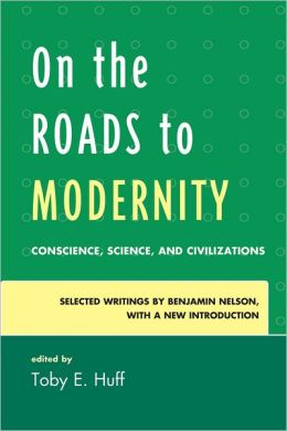 On the Roads to Modernity: Conscience, Science, and Civilizations: Selected Writings by Benjamin Nelson, with a New Introduction