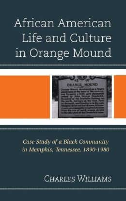 African American Life and Culture in Orange Mound: Case Study of a Black Community in Memphis, Tennessee, 1890-1980