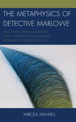The Metaphysics of Detective Marlowe: Style, Vision, Hard-Boiled Repartee, Thugs, and Death-Dealing Damsels in Raymond Chandler's Novels