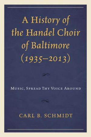 A History of the Handel Choir of Baltimore (1935-2013): Music, Spread Thy Voice Around