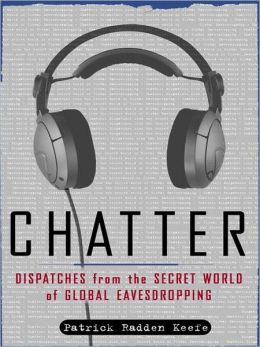 Chatter: Uncovering the Echelon Surveillance Network and the Secret World of Global Eavesdropping Patrick Radden Keefe