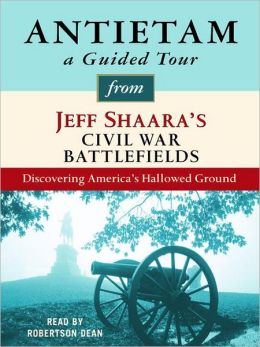 Antietam: A Guided Tour from Jeff Shaara's Civil War Battlefields: What happened, why it matters, and what to see