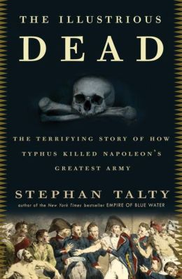 The Illustrious Dead: The Terrifying Story of How Typhus Killed Napoleon's Greatest Army