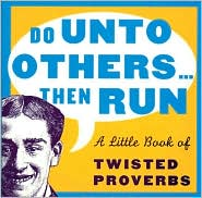 Do Unto Others ... Then Run: A Little Book of Twisted Proverbs