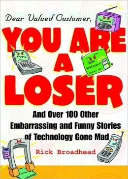 Dear Valued Customer, You Are a Loser and Over 100 Other Embarrassing and Funny Stories of Technology Gone Mad