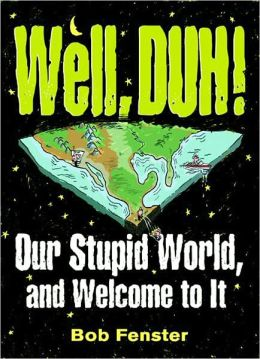 Well, Duh!: Our Stupid World, and Welcome to It