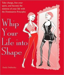 Whip Your Life into Shape: Take Charge, Free Your Spirit, and Become the Mistress of Your Life with the Dominatrix Principles