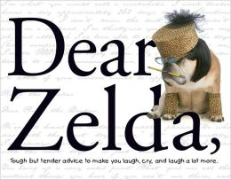 Dear Zelda: Tough but Tender Advice to Make You Laugh, Cry, and Laugh a Lot More