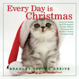 Every Day Is Christmas: Living the Holiday Spirit Throughout the Year Without Damaging Your Health or Driving Everyone Crazy