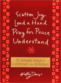 Scatter Joy Lend a Hand Pray for Peace Understand: 75 Simple Ways to Celebrate the Holidays