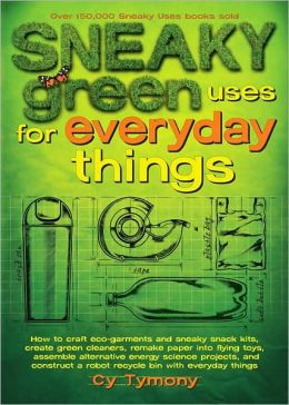 Sneaky Green Uses for Everyday Things: How to Craft Eco-Garments and Sneaky Snack Kits, Create Green Cleaners, Remake Paper into Flying Toys, Assemble Alternative Energy Science Projects, and Construct a Robot Recycle Bin with Everyday Things