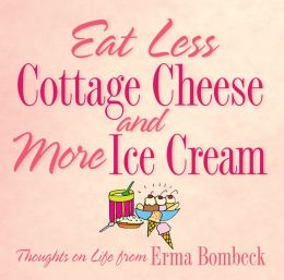 Eat Less Cottage Cheese and More Ice Cream; Thoughts on Life from Erma Bombeck