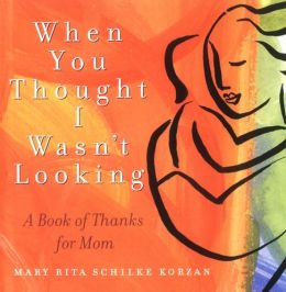 When You Thought I Wasn't Looking: A Book of Thanks for Mom