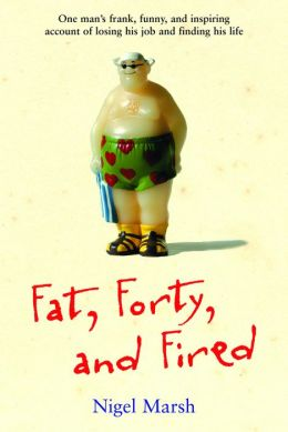 Fat, Forty, Fired: One Man's Frank, Funny, and Inspiring Account of Losing His Job and Finding His Life