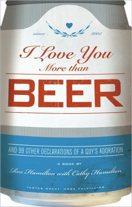 I Love You More Than Beer: And 99 Other Declarations of a Guy's Adoration