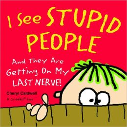 I See Stupid People: And They Are Getting On My Last Nerve!