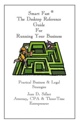 Smart Fast - the Desktop Reference Guide for Running Your Business: Practical Business and Legal Strategies