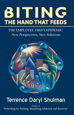 Biting the Hand That Feeds, the Employee Theft Epidemic: New Perspectives, New Solutions