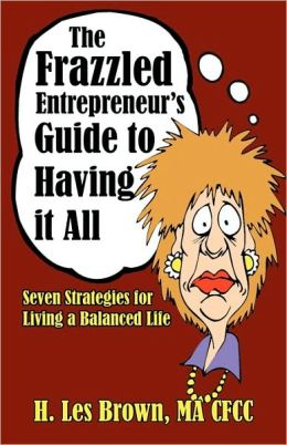 The Frazzled Entrepreneur's Guide to Having It All: Seven Strategies for Living a Balanced Life