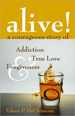 Alive! A Courageous Story of Addiction, True Love & Forgiveness