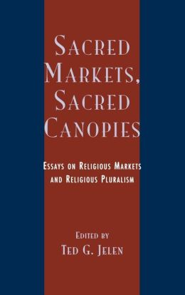 Sacred Markets, Sacred Canopies: Essays on Relligious Markets and Religious Pluralism