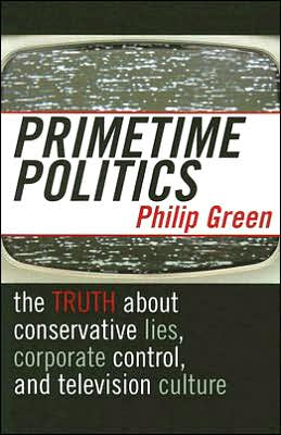 Primetime Politics: The Truth about Conservative Lies, Corporate Control, and Television Culture
