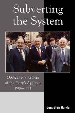 Subverting the System: Gorbachev's Reform of the Party's Apparat, 1986-1991
