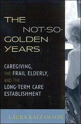 Not So Golden Years: Caregiving, the Frail Elderly, and the Long-Term Care Establishment