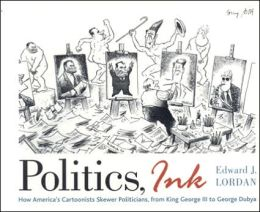Politics, Ink: How America's Cartoonists Skewer Politicians, from George III to George Dubya