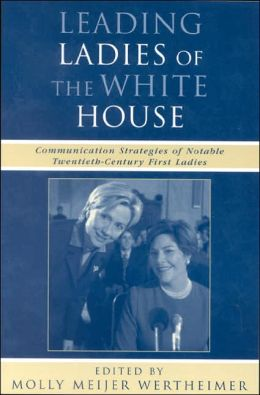 Leading Ladies of the White House: Communication Strategies of Notable Twentieth-Century First Ladies ( Communication, Medis, and Politics Series)
