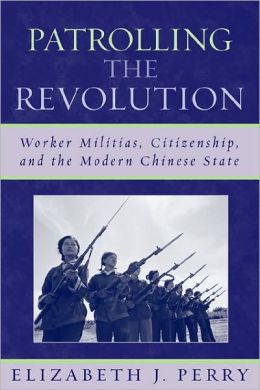 Patrolling the Revolution: Worker Militias, Citzenship, and the Modern Chinese State