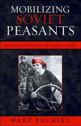 Mobilizing Soviet Peasants: Heroines and Heroes of Stalin's Fields