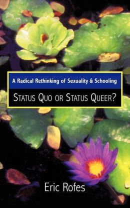 Status Quo or Status Queer?: A Radical Rethinking of Sexuality and Schooling (Curriculum, Cultures, and (Homo)Sexualities Series)