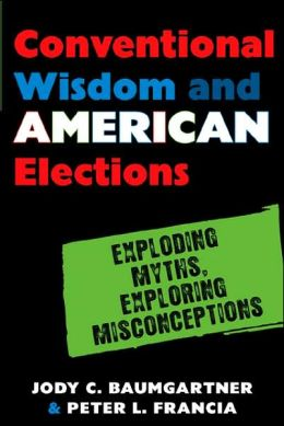 Conventional Wisdom and American Elections: Exploding Myths, Exploring Misconceptions