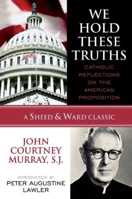 We Hold These Truths: Catholic Reflections on the American Proposition