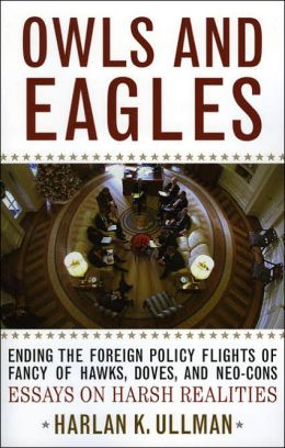 Owls and Eagles: Ending the Foreign Policy Flights of Fancy of Hawks, Doves, and-Neo-Cons Essays on Harsh Realities