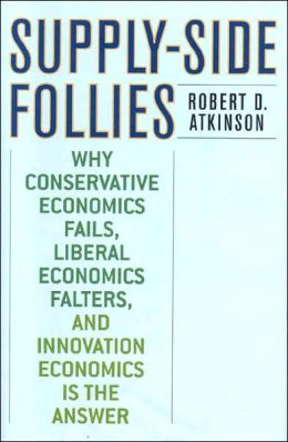 Supply Side Follies: Why Conservative Economics Fails, Liberal Economics Falters, and Innovation Economics is the Answer