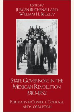 State Governors in the Mexican Revolution, 1910-1952: Portraits in Conflict, Courage, and Corruption