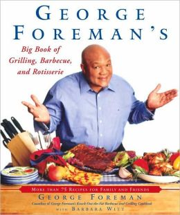 George Foreman's Big Book of Grilling, Barbecue, and Rotisserie: More than 75 Recipes for Family and Friends