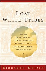 Lost White Tribes: The End of Privilege and the Last Colonials in Sri Lanka, Jamaica, Brazil, Haiti, Namibia, and Guadeloupe