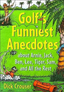 Golf's Funniest Anecdotes: About Arnie, Jack, Ben, Lee, Tiger, Sam, and All the Best
