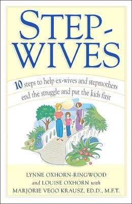 Step-Wives: 10 Steps to Help Ex-wives and Stepmothers End the Struggle and Put the Kids First