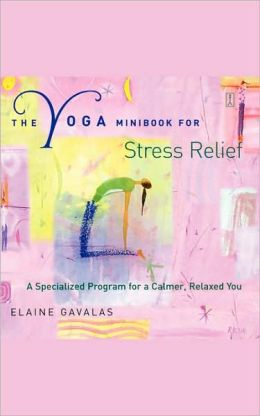The Yoga Minibook for Stress Relief: A Specialized Program for a Calmer, Relaxed You